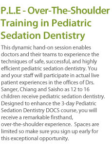 This dynamic hand-on session enables doctors and their teams to experience the techniques of safe, successful, and highly efficient pediatric sedation dentistry. You and your staff will participate in actual live patient experiences in the offices of Drs. Sanger, Chiang and Saisho as 12 to 16 children receive pediatric sedation dentistry. Designed to enhance the 3-day Pediatric Sedation Dentistry DOCS course, you will receive a remarkable firsthand, over-the-shoulder experience.  Spaces are limited so make sure you sign up early for this exceptional opportunity.